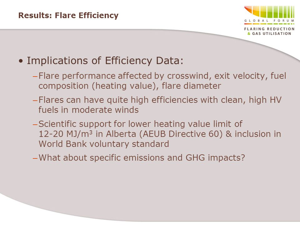 Results: Flare Efficiency Implications of Efficiency Data: – Flare performance affected by crosswind, exit velocity, fuel composition (heating value), flare diameter – Flares can have quite high efficiencies with clean, high HV fuels in moderate winds – Scientific support for lower heating value limit of 12-20 MJ/m 3 in Alberta (AEUB Directive 60) & inclusion in World Bank voluntary standard – What about specific emissions and GHG impacts
