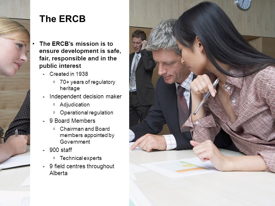 The ERCB's mission is to ensure development is safe, fair, responsible and in the public interest -Created in 1938  70+ years of regulatory heritage -Independent decision maker  Adjudication  Operational regulation -9 Board Members  Chairman and Board members appointed by Government -900 staff  Technical experts -9 field centres throughout Alberta The ERCB