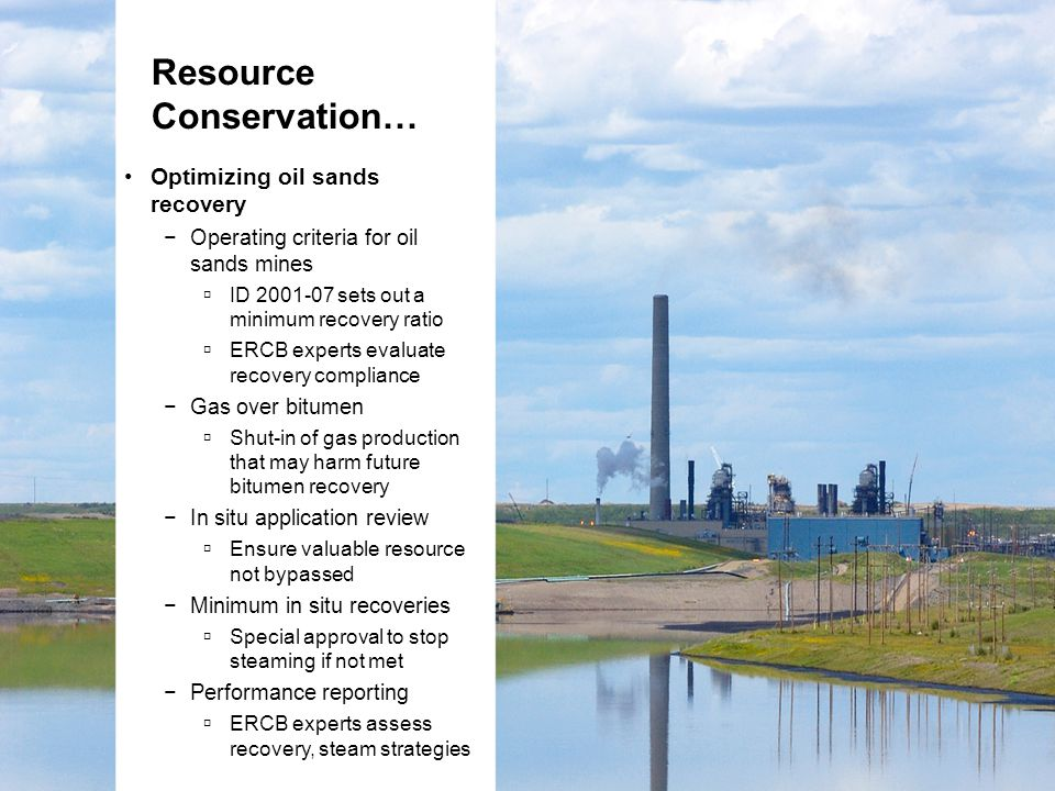 Optimizing oil sands recovery −Operating criteria for oil sands mines  ID 2001-07 sets out a minimum recovery ratio  ERCB experts evaluate recovery compliance −Gas over bitumen  Shut-in of gas production that may harm future bitumen recovery −In situ application review  Ensure valuable resource not bypassed −Minimum in situ recoveries  Special approval to stop steaming if not met −Performance reporting  ERCB experts assess recovery, steam strategies Resource Conservation…