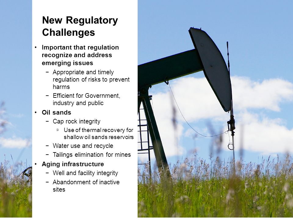 New Regulatory Challenges Important that regulation recognize and address emerging issues −Appropriate and timely regulation of risks to prevent harms −Efficient for Government, industry and public Oil sands −Cap rock integrity  Use of thermal recovery for shallow oil sands reservoirs −Water use and recycle −Tailings elimination for mines Aging infrastructure −Well and facility integrity −Abandonment of inactive sites