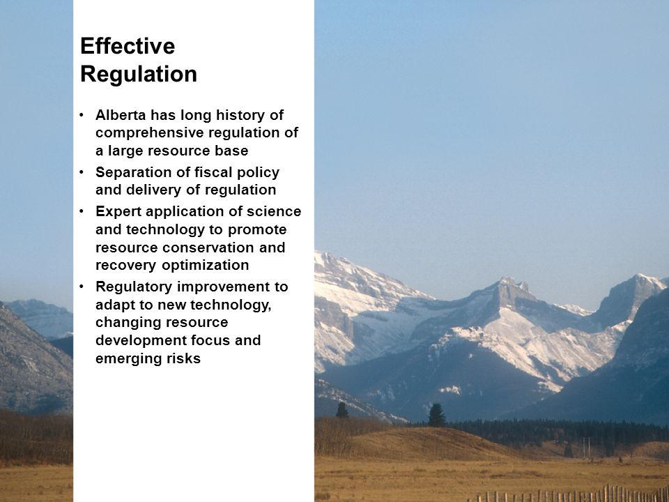 Alberta has long history of comprehensive regulation of a large resource base Separation of fiscal policy and delivery of regulation Expert application of science and technology to promote resource conservation and recovery optimization Regulatory improvement to adapt to new technology, changing resource development focus and emerging risks Effective Regulation