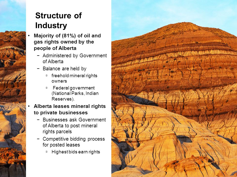 Structure of Industry Majority of (81%) of oil and gas rights owned by the people of Alberta −Administered by Government of Alberta −Balance are held by  freehold mineral rights owners  Federal government (National Parks, Indian Reserves).