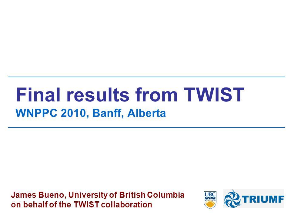 Final results from TWIST WNPPC 2010, Banff, Alberta James Bueno, University of British Columbia on behalf of the TWIST collaboration