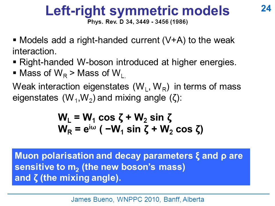 James Bueno, WNPPC 2010, Banff, Alberta Left-right symmetric models  Models add a right-handed current (V+A) to the weak interaction.