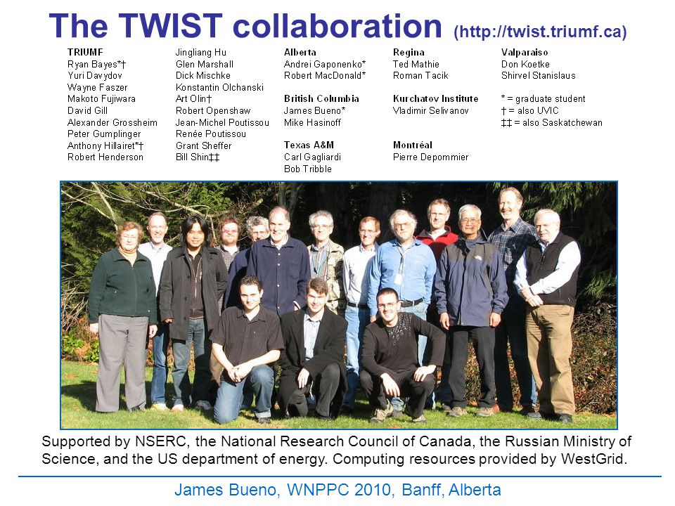 The TWIST collaboration (http://twist.triumf.ca) Supported by NSERC, the National Research Council of Canada, the Russian Ministry of Science, and the US department of energy.