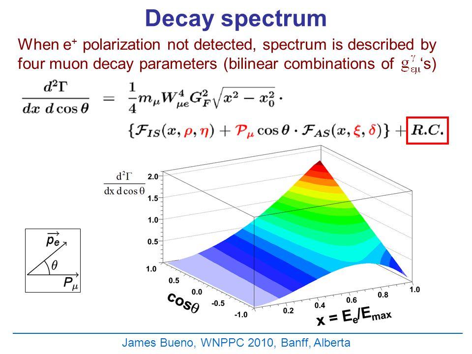 James Bueno, WNPPC 2010, Banff, Alberta Decay spectrum When e + polarization not detected, spectrum is described by four muon decay parameters (bilinear combinations of 's)