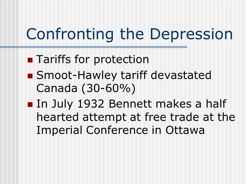 Confronting the Depression Tariffs for protection Smoot-Hawley tariff devastated Canada (30-60%) In July 1932 Bennett makes a half hearted attempt at free trade at the Imperial Conference in Ottawa