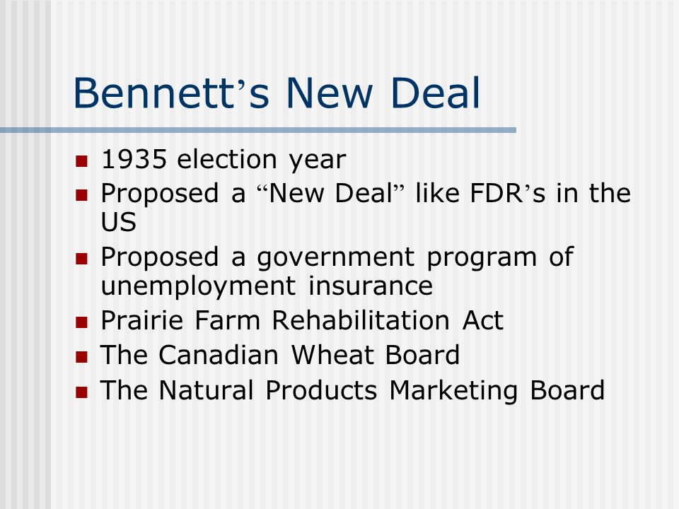 Bennett ' s New Deal 1935 election year Proposed a New Deal like FDR ' s in the US Proposed a government program of unemployment insurance Prairie Farm Rehabilitation Act The Canadian Wheat Board The Natural Products Marketing Board