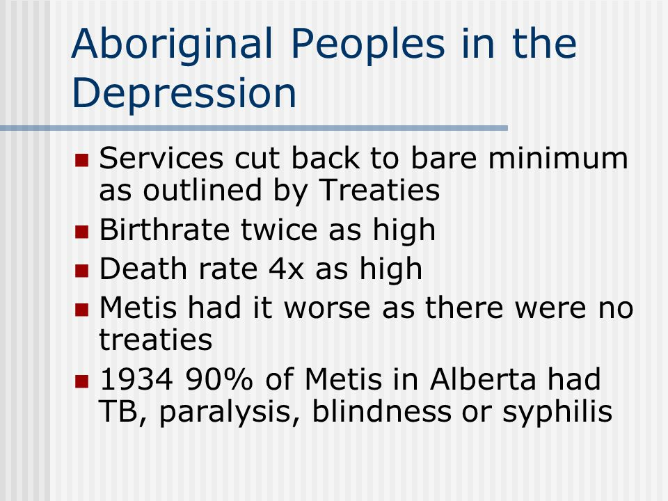 Aboriginal Peoples in the Depression Services cut back to bare minimum as outlined by Treaties Birthrate twice as high Death rate 4x as high Metis had it worse as there were no treaties 1934 90% of Metis in Alberta had TB, paralysis, blindness or syphilis