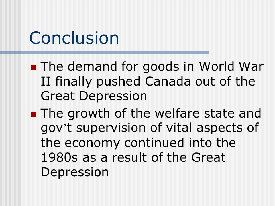 Conclusion The demand for goods in World War II finally pushed Canada out of the Great Depression The growth of the welfare state and gov ' t supervision of vital aspects of the economy continued into the 1980s as a result of the Great Depression