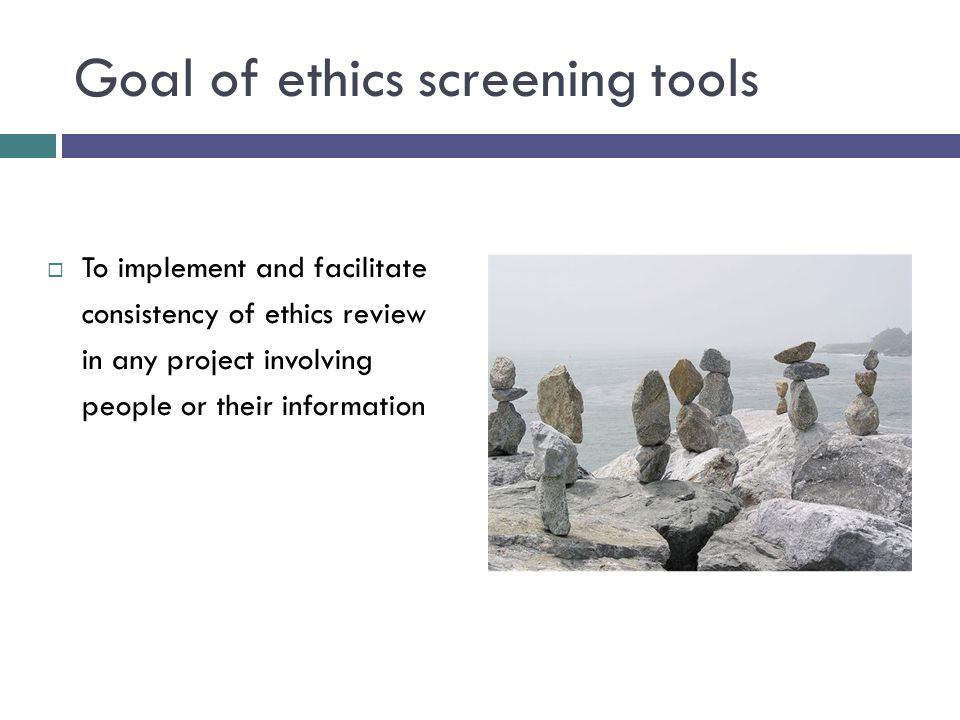 Goal of ethics screening tools  To implement and facilitate consistency of ethics review in any project involving people or their information