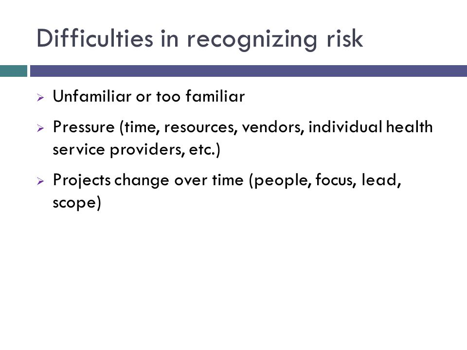 Difficulties in recognizing risk  Unfamiliar or too familiar  Pressure (time, resources, vendors, individual health service providers, etc.)  Projects change over time (people, focus, lead, scope)