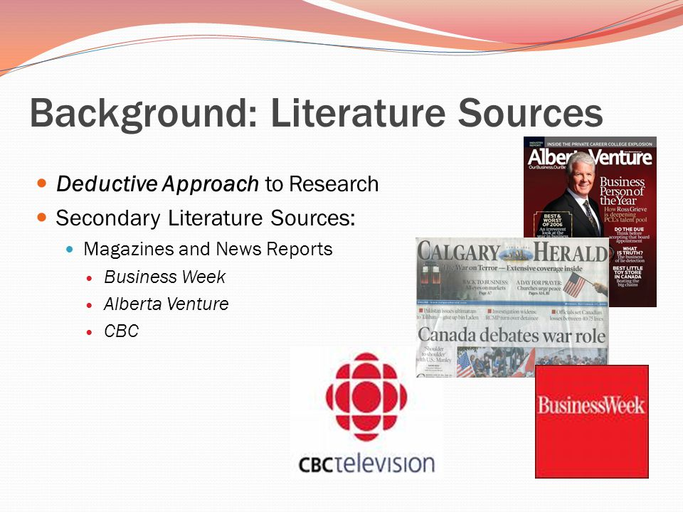 Background: Literature Sources Deductive Approach to Research Secondary Literature Sources: Magazines and News Reports Business Week Alberta Venture CBC