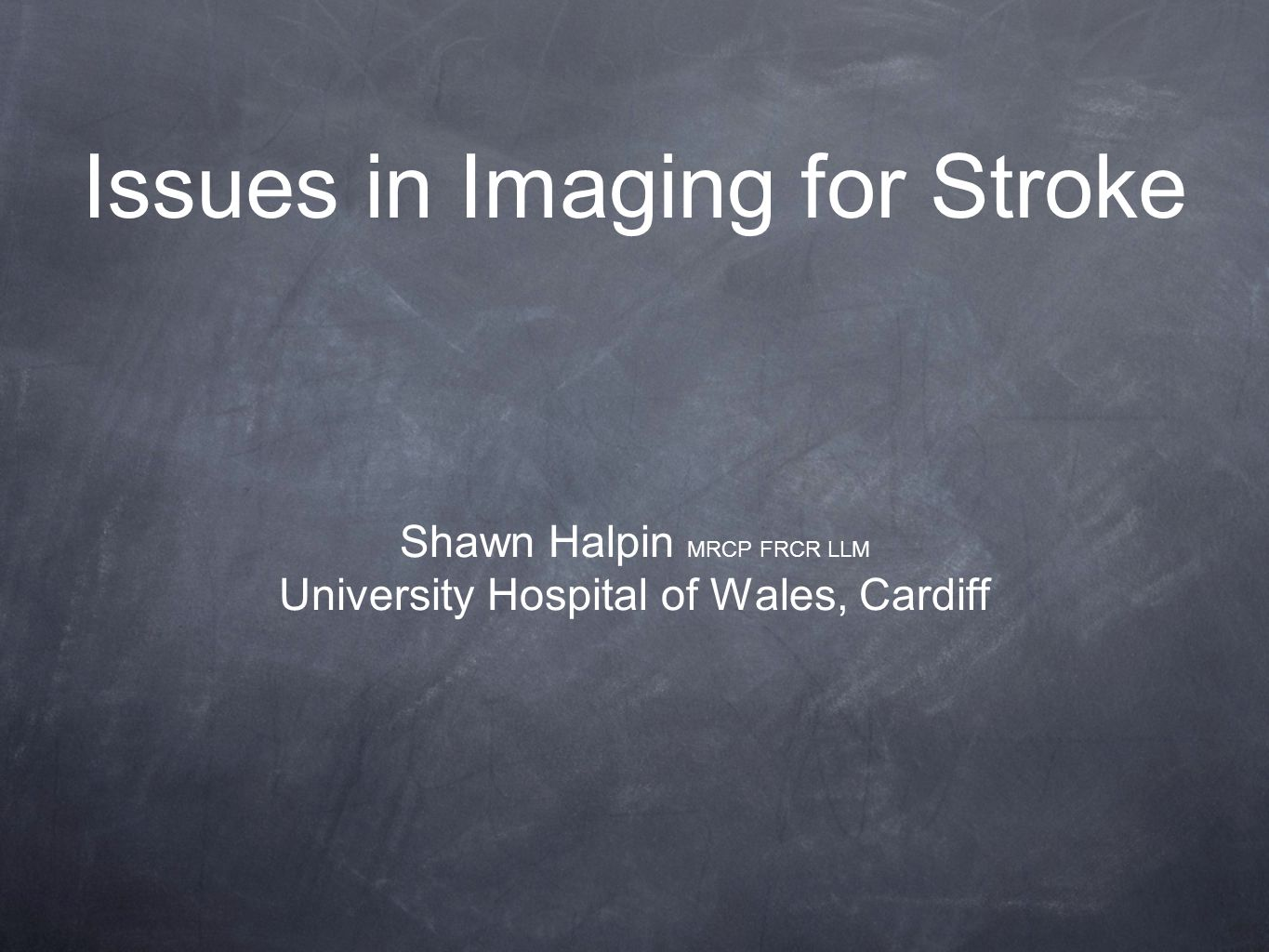 Issues in Imaging for Stroke Shawn Halpin MRCP FRCR LLM University Hospital of Wales, Cardiff