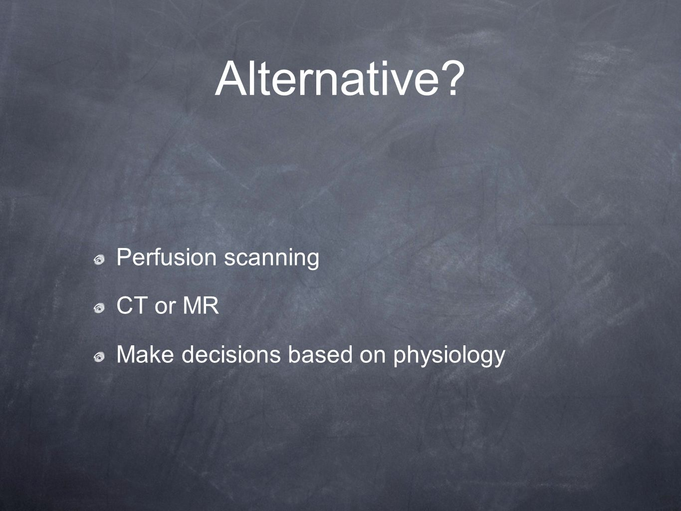 Alternative Perfusion scanning CT or MR Make decisions based on physiology