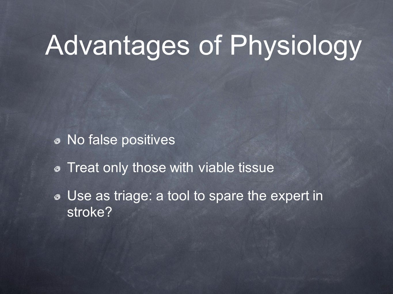 Advantages of Physiology No false positives Treat only those with viable tissue Use as triage: a tool to spare the expert in stroke