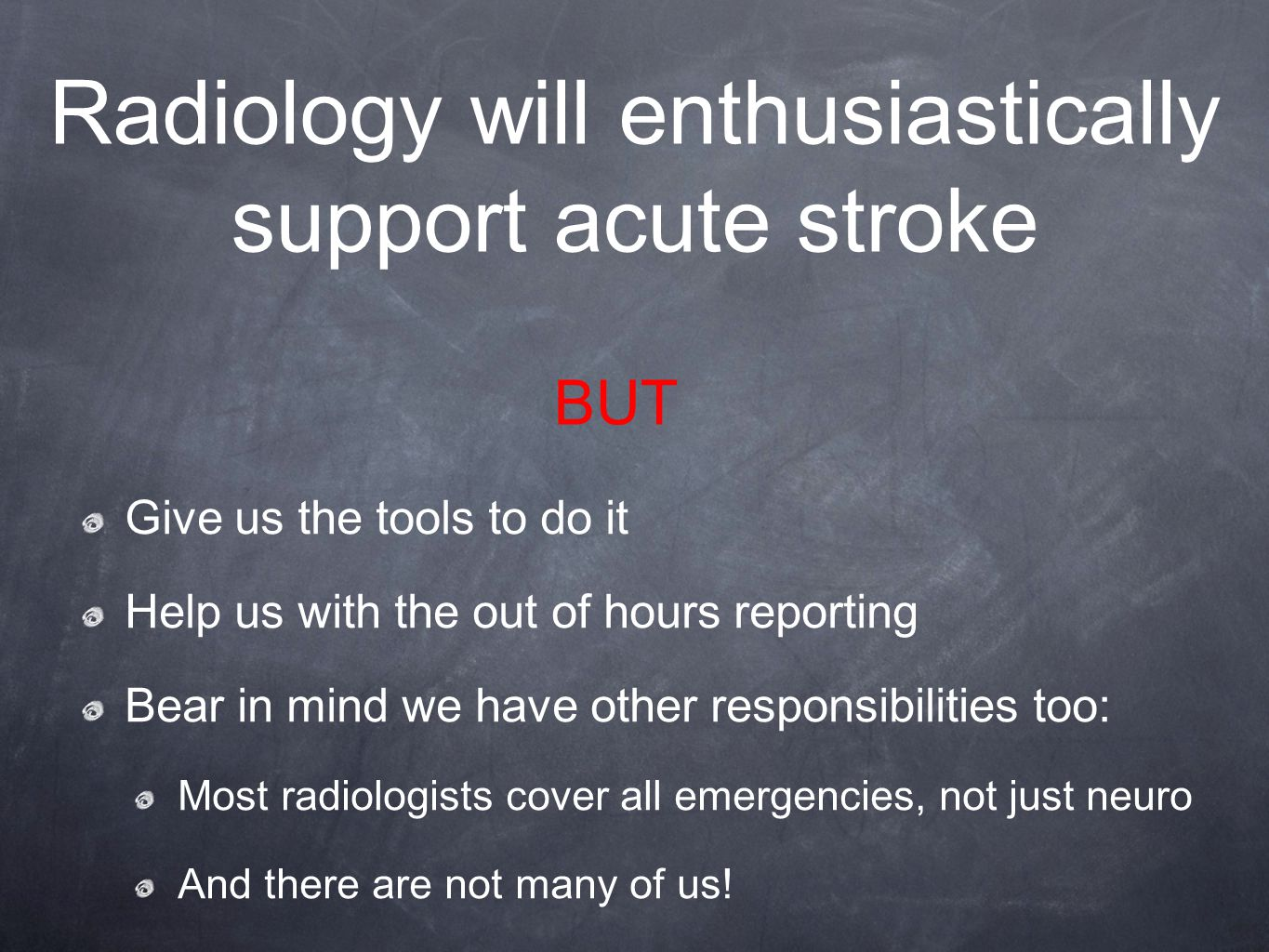 Radiology will enthusiastically support acute stroke Give us the tools to do it Help us with the out of hours reporting Bear in mind we have other responsibilities too: Most radiologists cover all emergencies, not just neuro And there are not many of us.