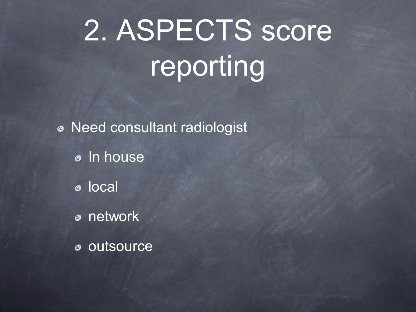 2. ASPECTS score reporting Need consultant radiologist In house local network outsource