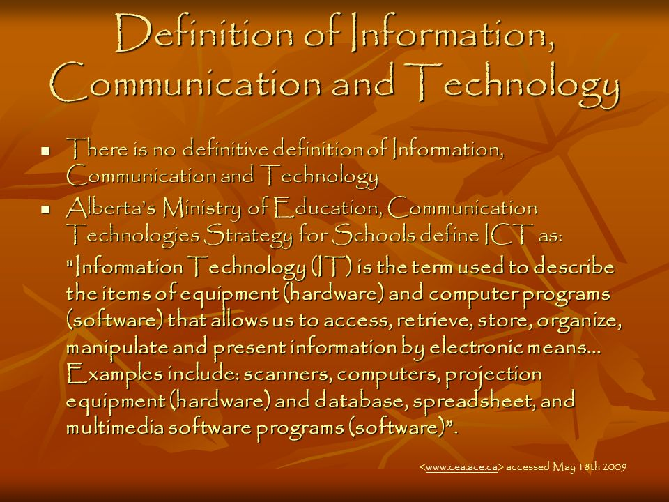 Definition of Information, Communication and Technology There is no definitive definition of Information, Communication and Technology There is no definitive definition of Information, Communication and Technology Alberta's Ministry of Education, Communication Technologies Strategy for Schools define ICT as: Alberta's Ministry of Education, Communication Technologies Strategy for Schools define ICT as: Information Technology (IT) is the term used to describe the items of equipment (hardware) and computer programs (software) that allows us to access, retrieve, store, organize, manipulate and present information by electronic means...