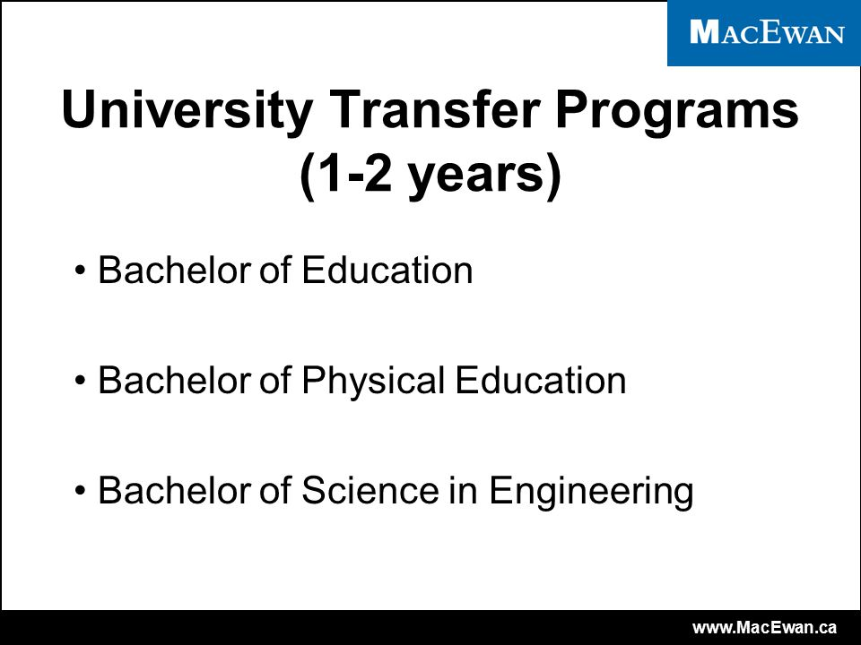 www.MacEwan.ca University Transfer Programs (1-2 years) Bachelor of Education Bachelor of Physical Education Bachelor of Science in Engineering
