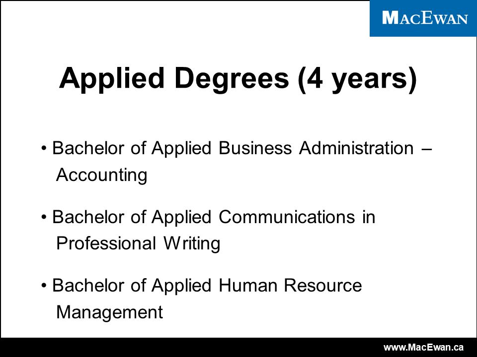www.MacEwan.ca Applied Degrees (4 years) Bachelor of Applied Business Administration – Accounting Bachelor of Applied Communications in Professional Writing Bachelor of Applied Human Resource Management