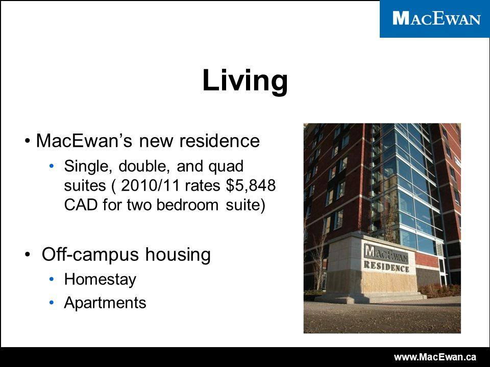 www.MacEwan.ca Living MacEwan's new residence Single, double, and quad suites ( 2010/11 rates $5,848 CAD for two bedroom suite) Off-campus housing Homestay Apartments