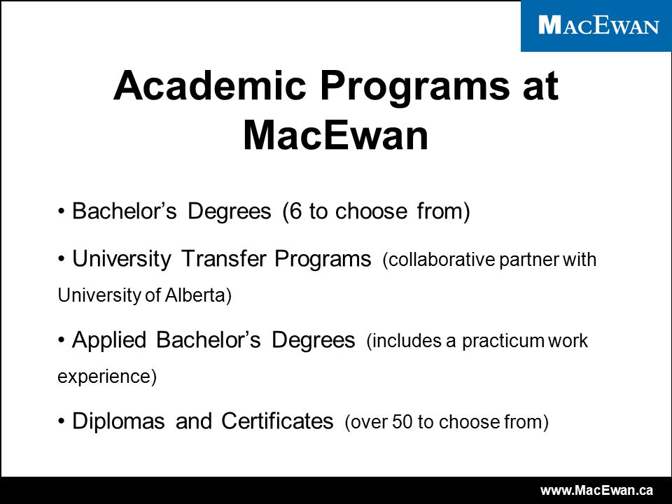 www.MacEwan.ca Academic Programs at MacEwan Bachelor's Degrees (6 to choose from) University Transfer Programs (collaborative partner with University of Alberta) Applied Bachelor's Degrees (includes a practicum work experience) Diplomas and Certificates (over 50 to choose from)