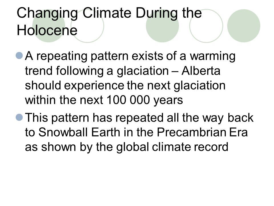 Changing Climate During the Holocene A repeating pattern exists of a warming trend following a glaciation – Alberta should experience the next glaciat