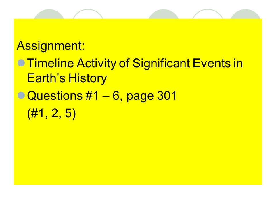Assignment: Timeline Activity of Significant Events in Earth's History Questions #1 – 6, page 301 (#1, 2, 5)