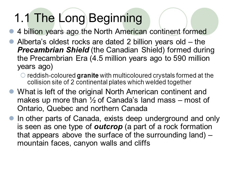 1.1 The Long Beginning 4 billion years ago the North American continent formed Alberta's oldest rocks are dated 2 billion years old – the Precambrian