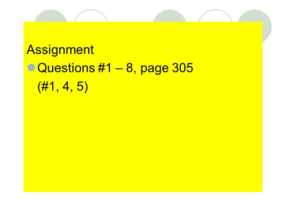 Assignment Questions #1 – 8, page 305 (#1, 4, 5)