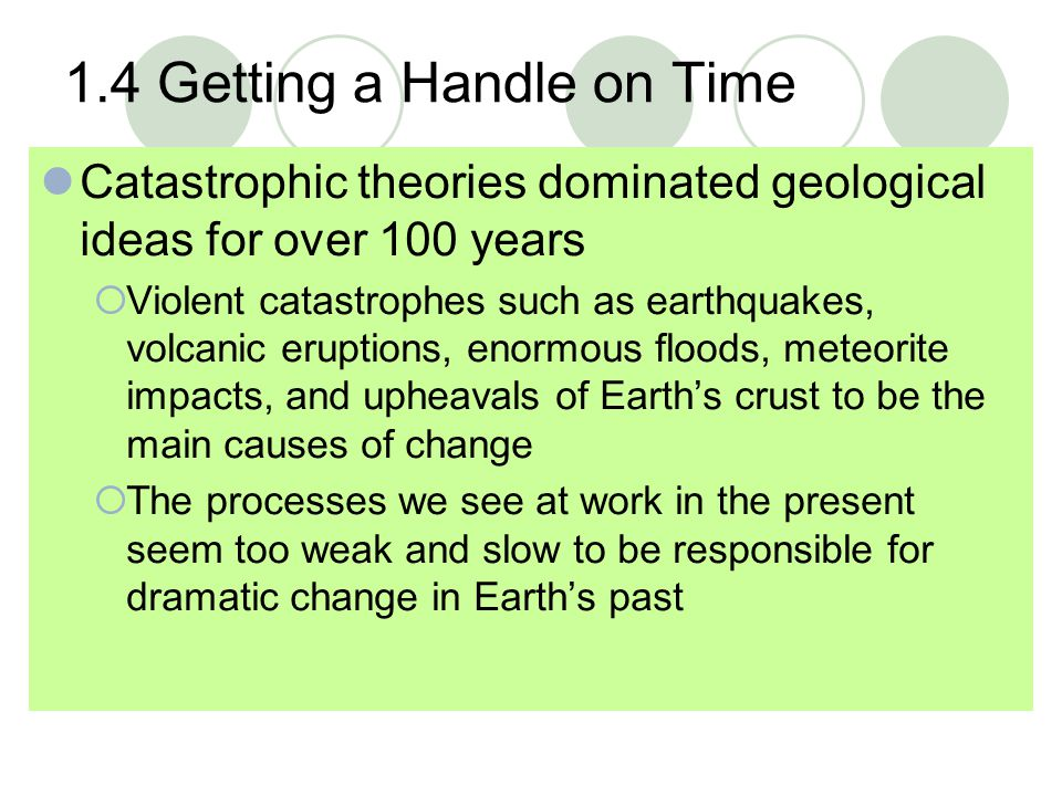 1.4 Getting a Handle on Time Catastrophic theories dominated geological ideas for over 100 years  Violent catastrophes such as earthquakes, volcanic