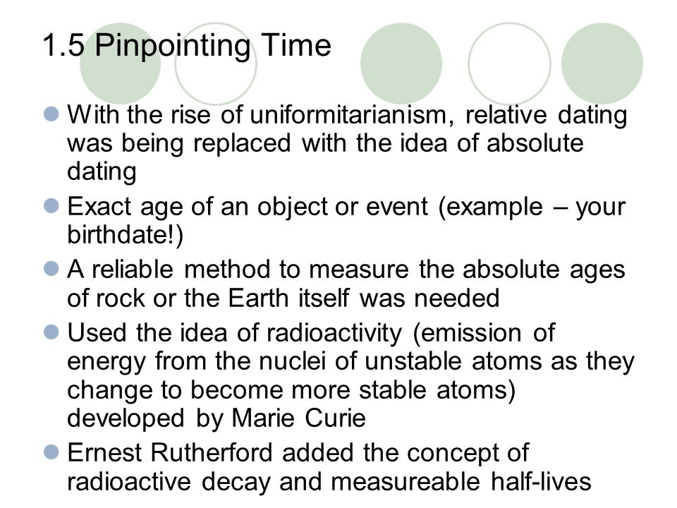 1.5 Pinpointing Time With the rise of uniformitarianism, relative dating was being replaced with the idea of absolute dating Exact age of an object or