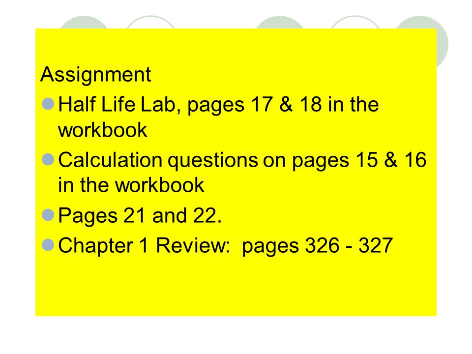 Assignment Half Life Lab, pages 17 & 18 in the workbook Calculation questions on pages 15 & 16 in the workbook Pages 21 and 22. Chapter 1 Review: page