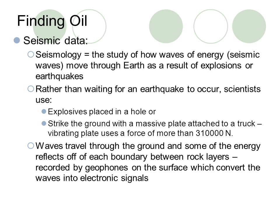 Finding Oil Seismic data:  Seismology = the study of how waves of energy (seismic waves) move through Earth as a result of explosions or earthquakes
