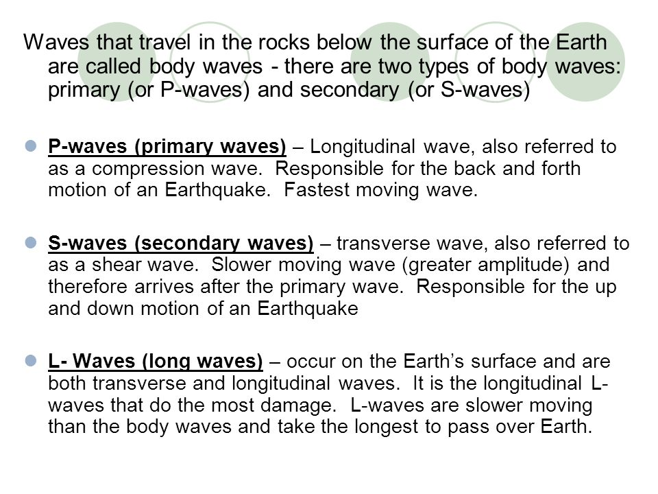 Waves that travel in the rocks below the surface of the Earth are called body waves - there are two types of body waves: primary (or P-waves) and seco