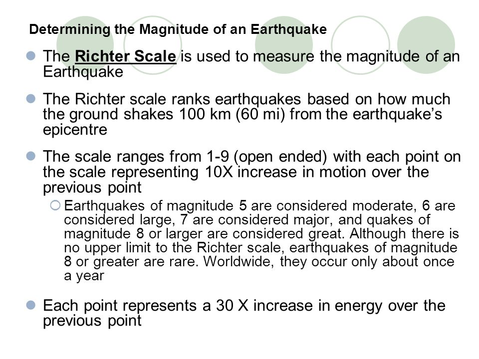 Determining the Magnitude of an Earthquake The Richter Scale is used to measure the magnitude of an Earthquake The Richter scale ranks earthquakes bas
