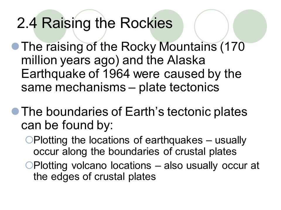 2.4 Raising the Rockies The raising of the Rocky Mountains (170 million years ago) and the Alaska Earthquake of 1964 were caused by the same mechanism