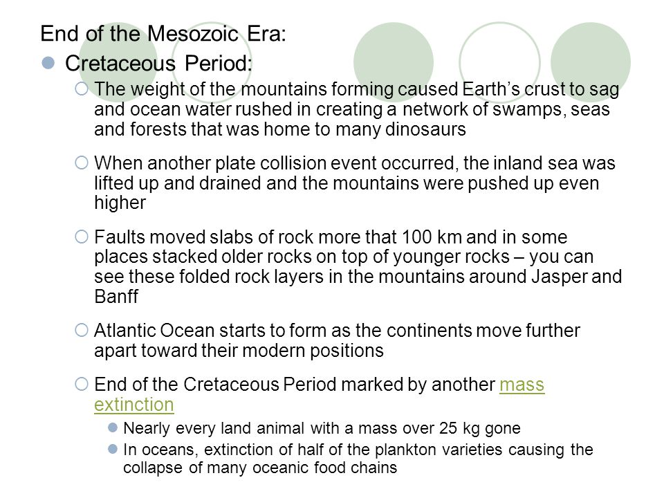 End of the Mesozoic Era: Cretaceous Period:  The weight of the mountains forming caused Earth's crust to sag and ocean water rushed in creating a net