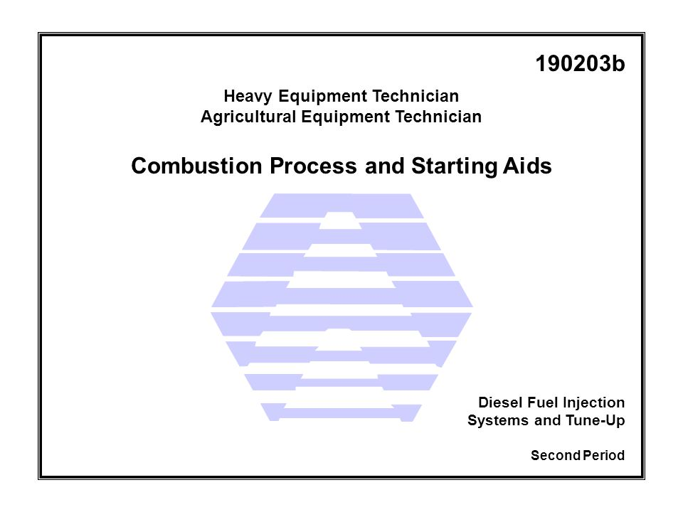 Combustion Process and Starting Aids Heavy Equipment Technician Agricultural Equipment Technician Second Period Diesel Fuel Injection Systems and Tune-Up 190203b
