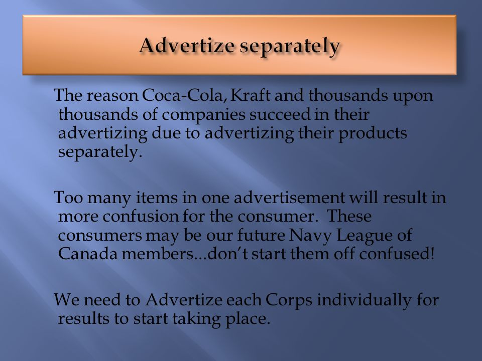 The reason Coca-Cola, Kraft and thousands upon thousands of companies succeed in their advertizing due to advertizing their products separately.
