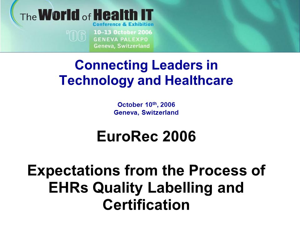 Connecting Leaders in Technology and Healthcare October 10 th, 2006 Geneva, Switzerland EuroRec 2006 Expectations from the Process of EHRs Quality Labelling and Certification