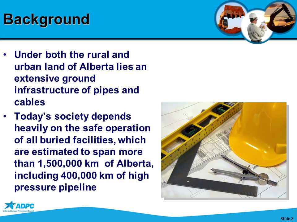 Slide 2Background Under both the rural and urban land of Alberta lies an extensive ground infrastructure of pipes and cables Today's society depends heavily on the safe operation of all buried facilities, which are estimated to span more than 1,500,000 km of Alberta, including 400,000 km of high pressure pipeline