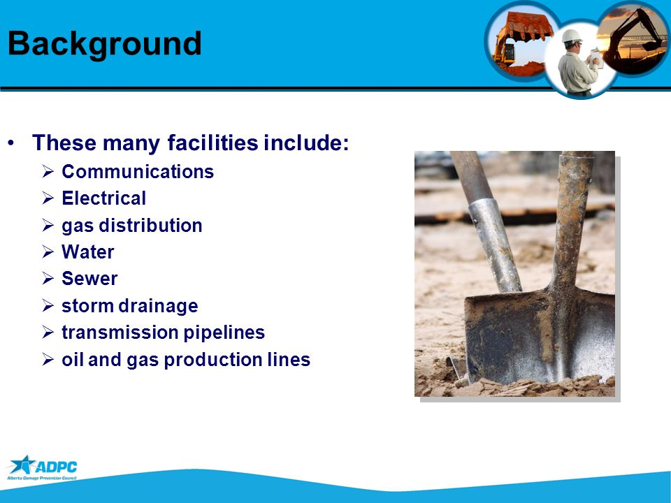 Background These many facilities include:   Communications   Electrical   gas distribution   Water   Sewer   storm drainage   transmission pipelines   oil and gas production lines