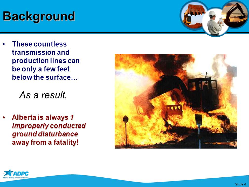 Slide 4Background These countless transmission and production lines can be only a few feet below the surface… Alberta is always 1 improperly conducted ground disturbance away from a fatality!Alberta is always 1 improperly conducted ground disturbance away from a fatality.
