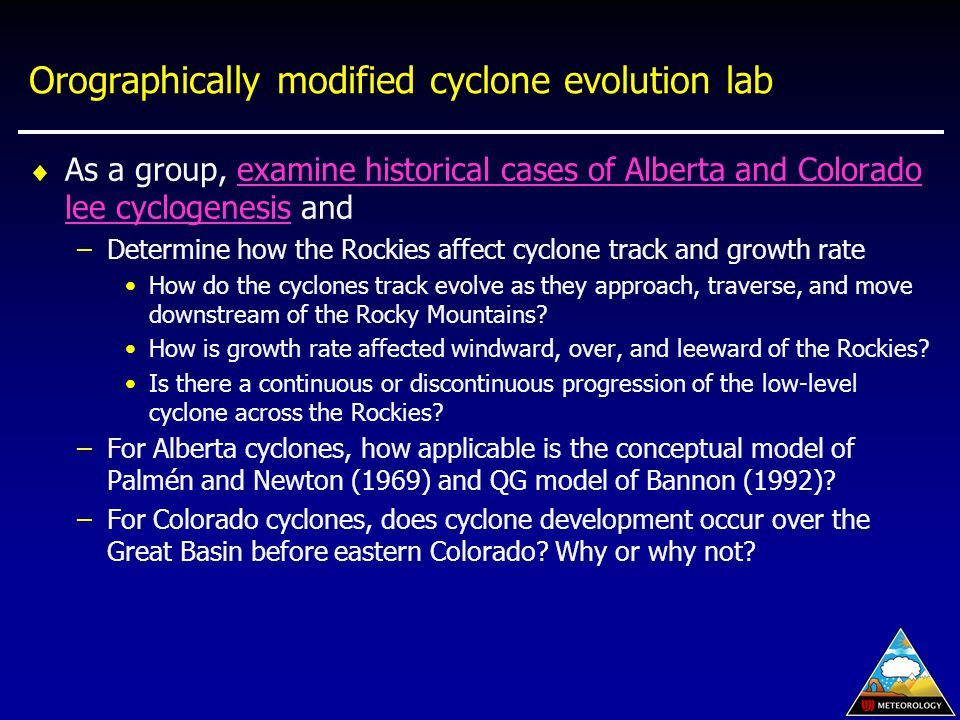 Orographically modified cyclone evolution lab  As a group, examine historical cases of Alberta and Colorado lee cyclogenesis andexamine historical cases of Alberta and Colorado lee cyclogenesis –Determine how the Rockies affect cyclone track and growth rate How do the cyclones track evolve as they approach, traverse, and move downstream of the Rocky Mountains.
