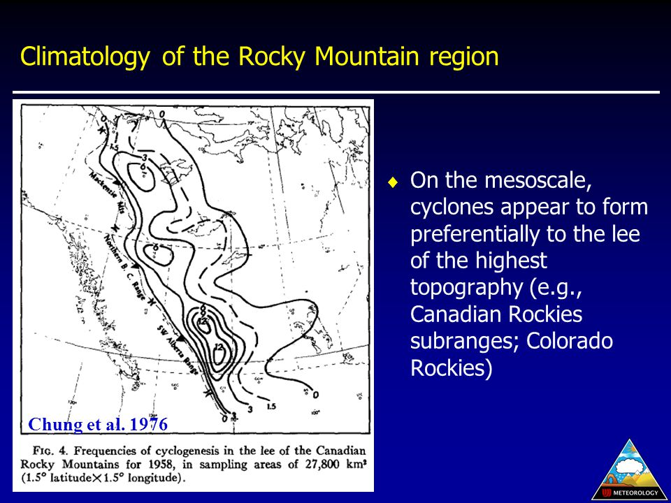 Climatology of the Rocky Mountain region  On the mesoscale, cyclones appear to form preferentially to the lee of the highest topography (e.g., Canadian Rockies subranges; Colorado Rockies) Chung et al.