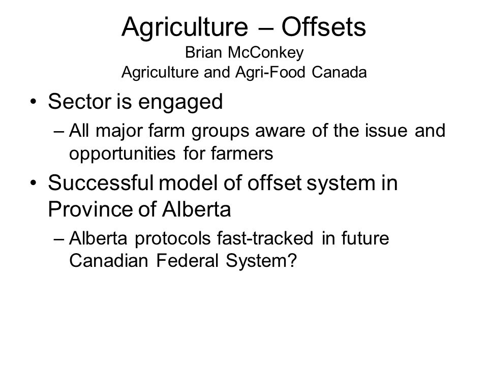 Agriculture – Offsets Brian McConkey Agriculture and Agri-Food Canada Sector is engaged –All major farm groups aware of the issue and opportunities for farmers Successful model of offset system in Province of Alberta –Alberta protocols fast-tracked in future Canadian Federal System?
