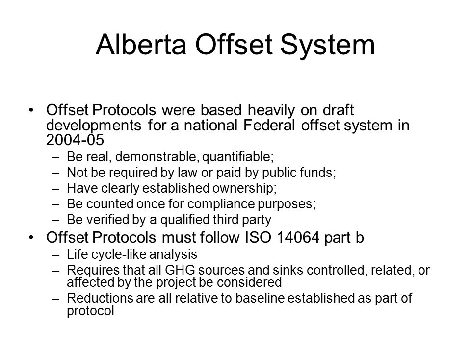 Alberta Offsets- Agriculture Protocols have been established for several agricultural activities –Edible oil in beef diets –Reduced slaughter age of beef cattle –Improved hog feeding –Improved handling and spreading of hog manure –Biogas production from animal manures –Adoption of reduced tillage (only protocol involving soil sinks)