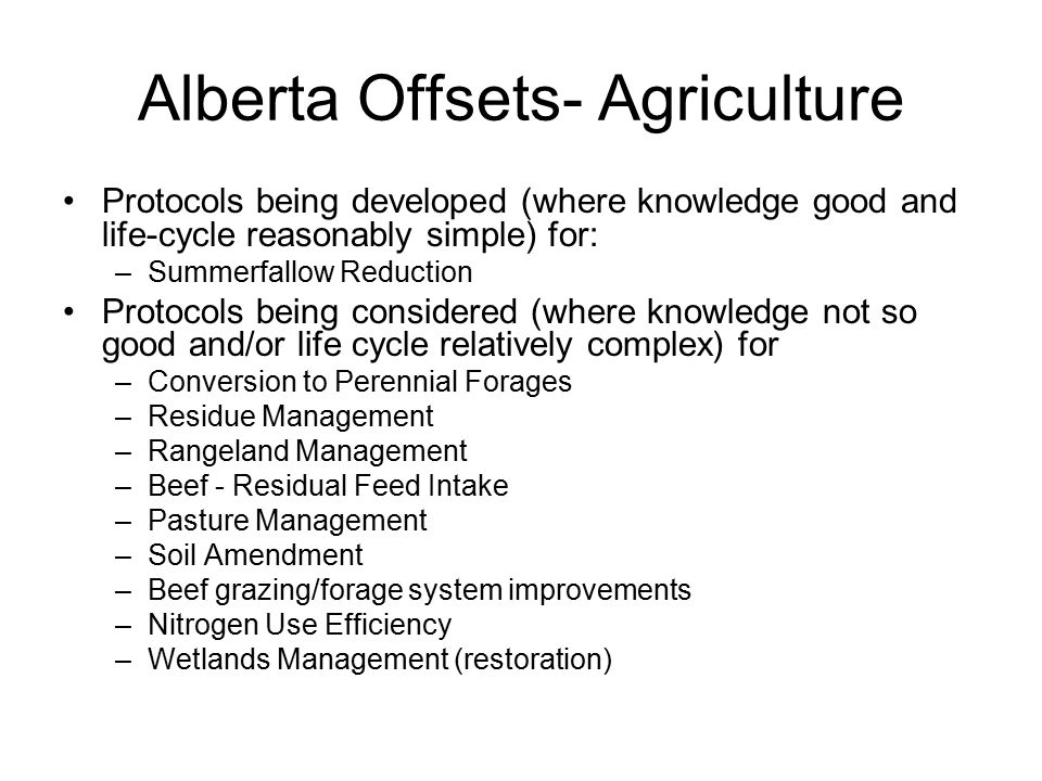 Alberta Offsets- Agriculture Protocols being developed (where knowledge good and life-cycle reasonably simple) for: –Summerfallow Reduction Protocols being considered (where knowledge not so good and/or life cycle relatively complex) for –Conversion to Perennial Forages –Residue Management –Rangeland Management –Beef - Residual Feed Intake –Pasture Management –Soil Amendment –Beef grazing/forage system improvements –Nitrogen Use Efficiency –Wetlands Management (restoration)